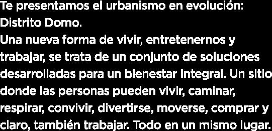 te presentamos el urbanismo en evolucion distrito domo una nueva forma de vivir entretenernos y trabajar se trata de un conjunto de soluciones desarrolladas para un bienestar integral un sitio donde las personas pueden vivir caminar respirar convivir divertirse moverse comprar y claro tambien trabajar todo en un mismo lugar